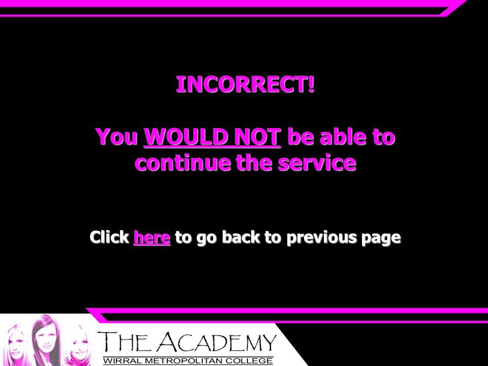 INCORRECT! You WOULD NOT be able to continue the service Click here to go back to previous page