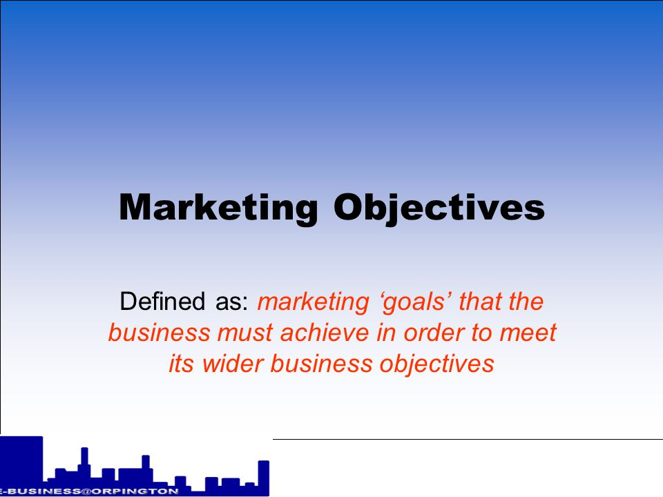 Marketing Objectives Defined as: marketing 'goals' that the business must achieve in order to meet its wider business objectives.