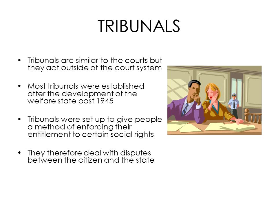TRIBUNALS Tribunals are similar to the courts but they act outside of the court system.