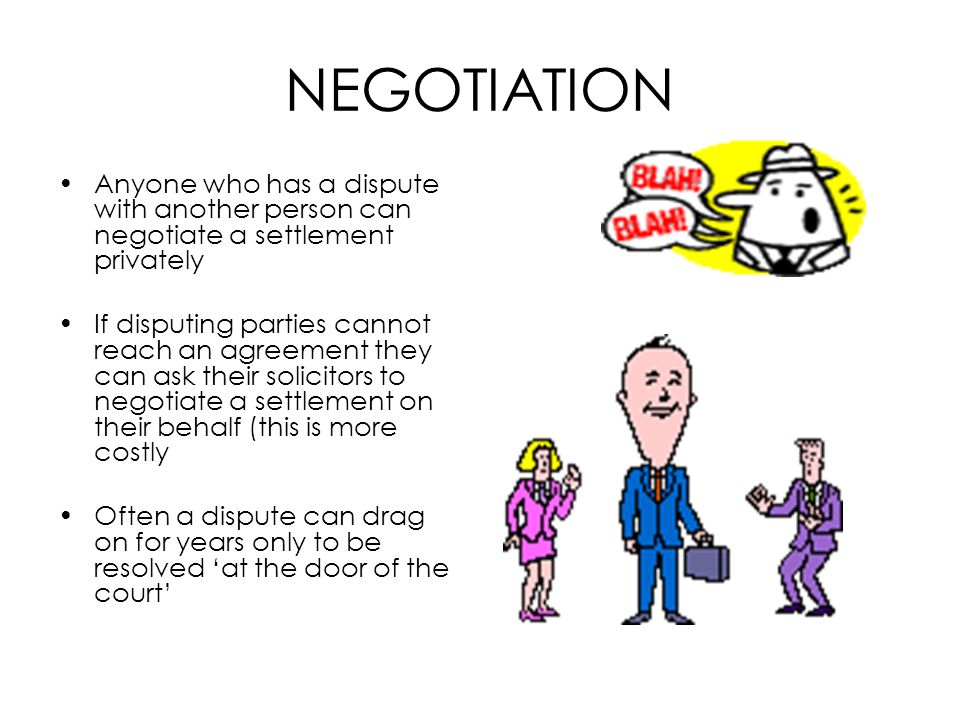 NEGOTIATION Anyone who has a dispute with another person can negotiate a settlement privately.