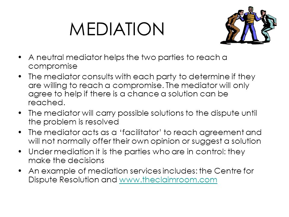 MEDIATION A neutral mediator helps the two parties to reach a compromise.
