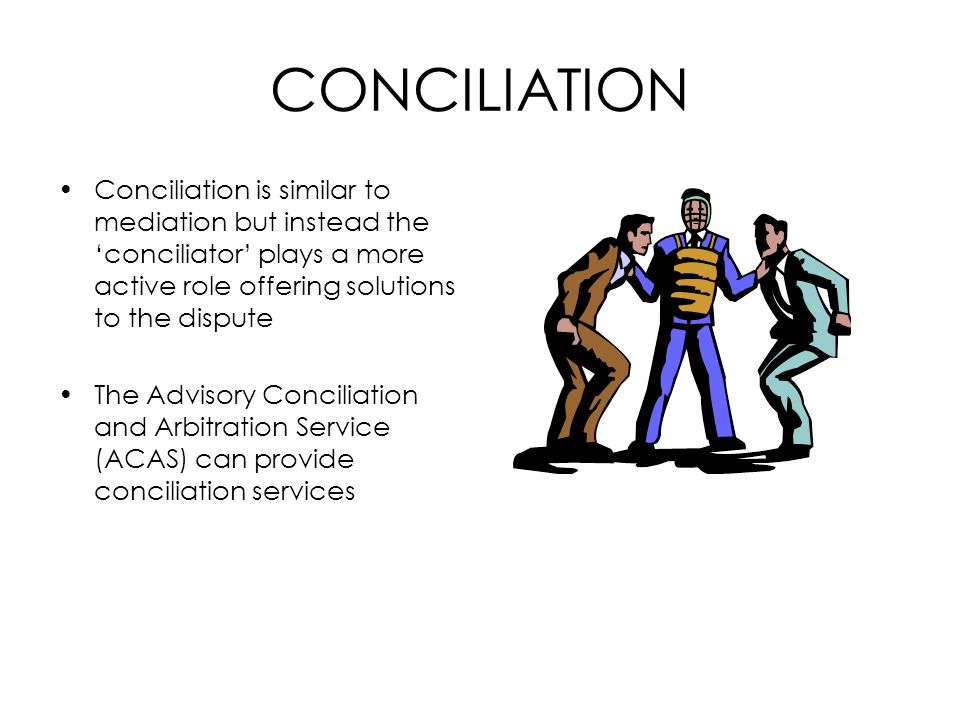 CONCILIATION Conciliation is similar to mediation but instead the 'conciliator' plays a more active role offering solutions to the dispute.