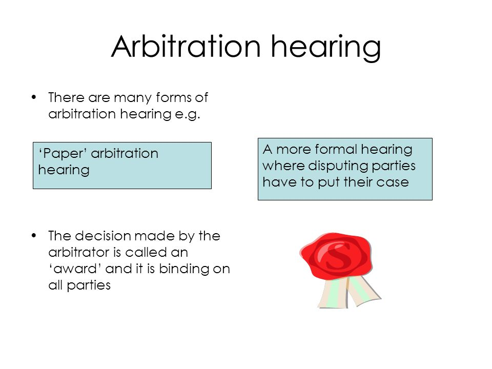 Arbitration hearing There are many forms of arbitration hearing e.g.