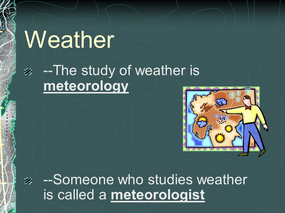 Weather --The study of weather is meteorology