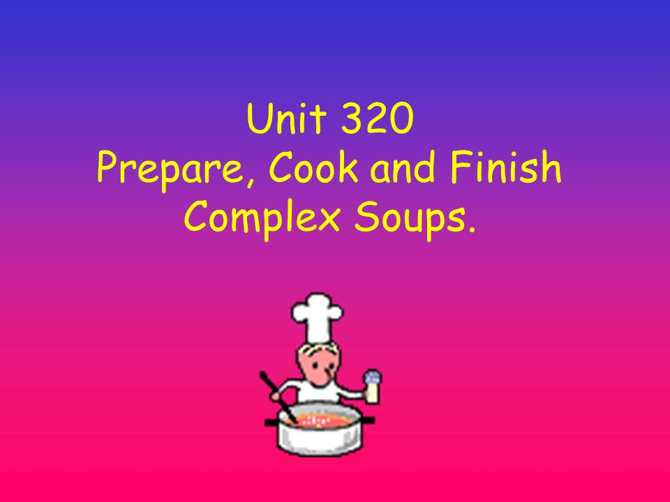 Unit 320 Prepare, Cook and Finish Complex Soups.