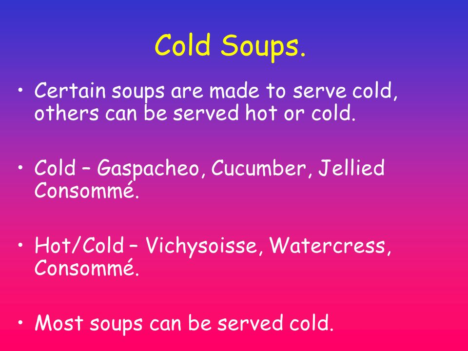 Cold Soups. Certain soups are made to serve cold, others can be served hot or cold. Cold – Gaspacheo, Cucumber, Jellied Consommé.