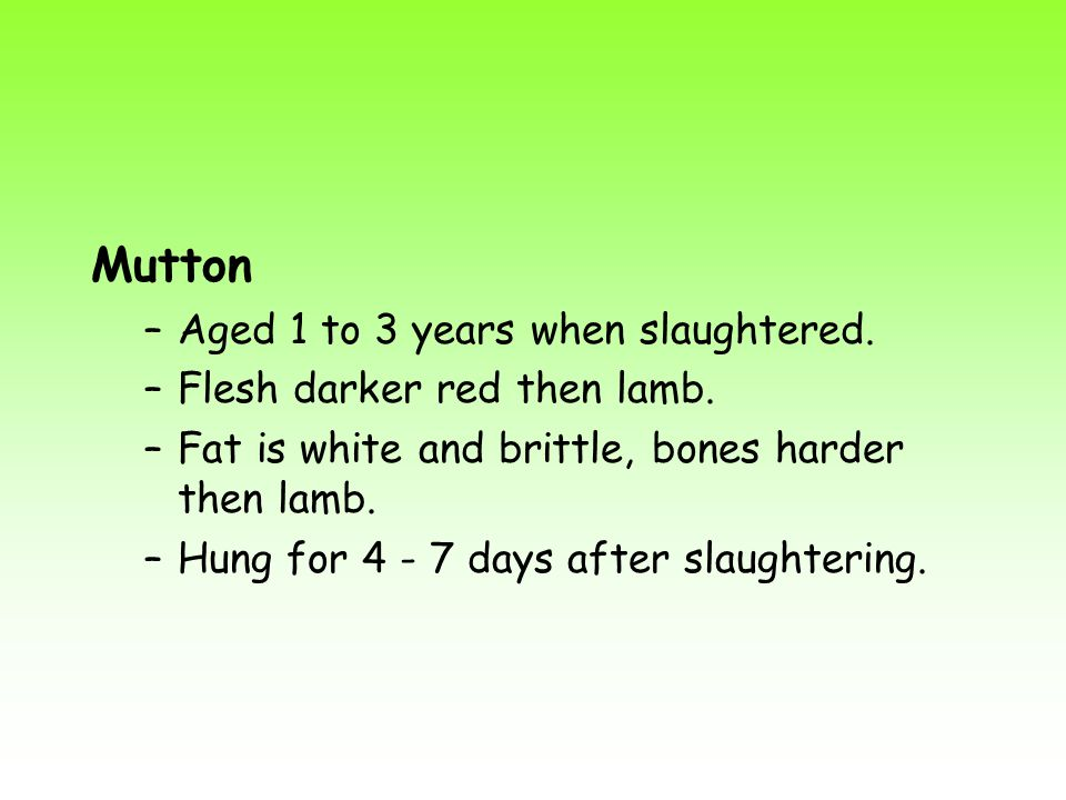 Mutton Aged 1 to 3 years when slaughtered. Flesh darker red then lamb.