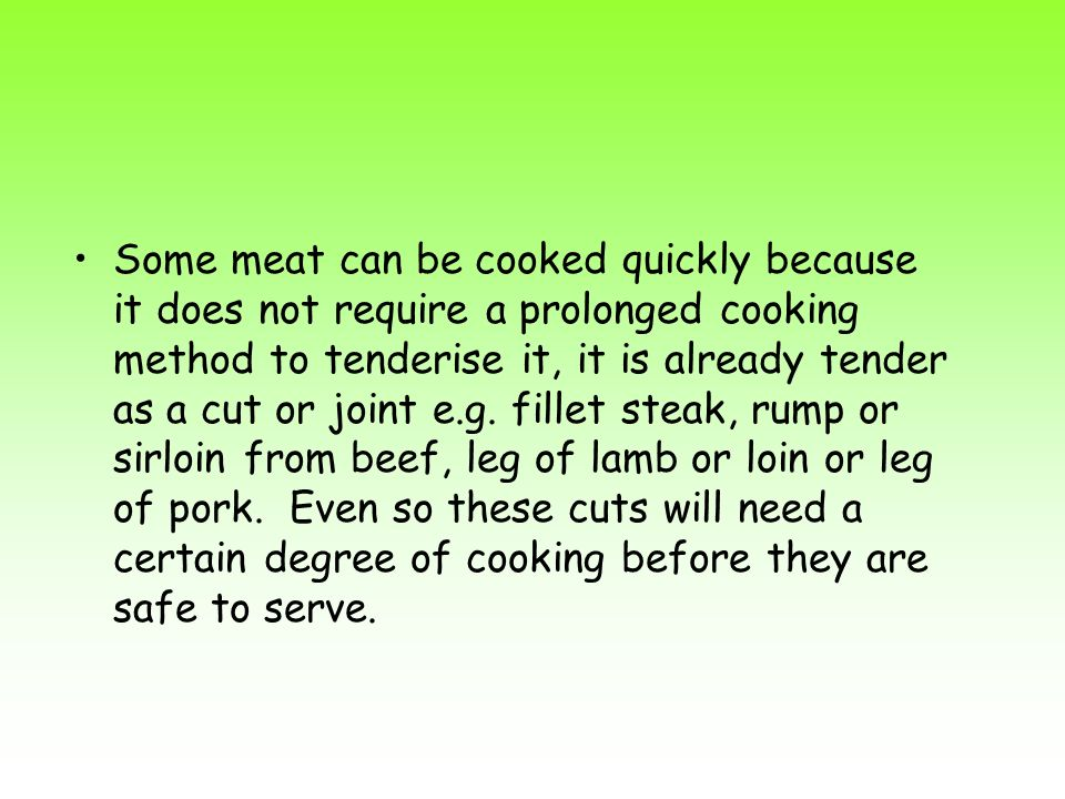 Some meat can be cooked quickly because it does not require a prolonged cooking method to tenderise it, it is already tender as a cut or joint e.g.