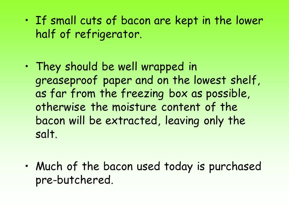 If small cuts of bacon are kept in the lower half of refrigerator.