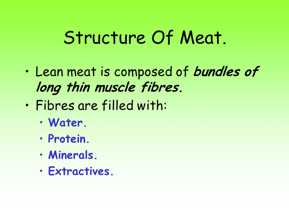 Structure Of Meat. Lean meat is composed of bundles of long thin muscle fibres. Fibres are filled with:
