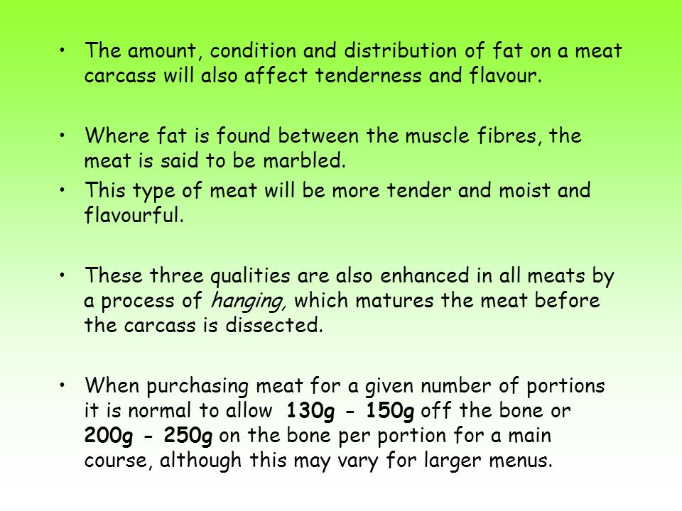 The amount, condition and distribution of fat on a meat carcass will also affect tenderness and flavour.