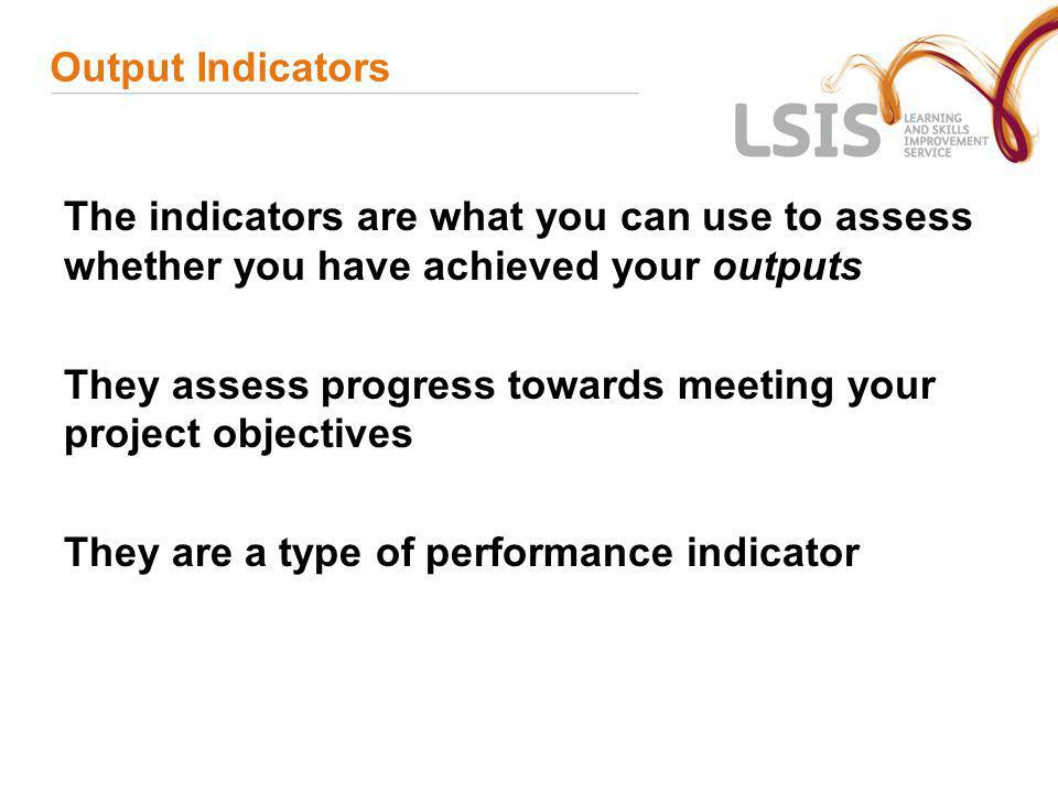 Output Indicators The indicators are what you can use to assess whether you have achieved your outputs.