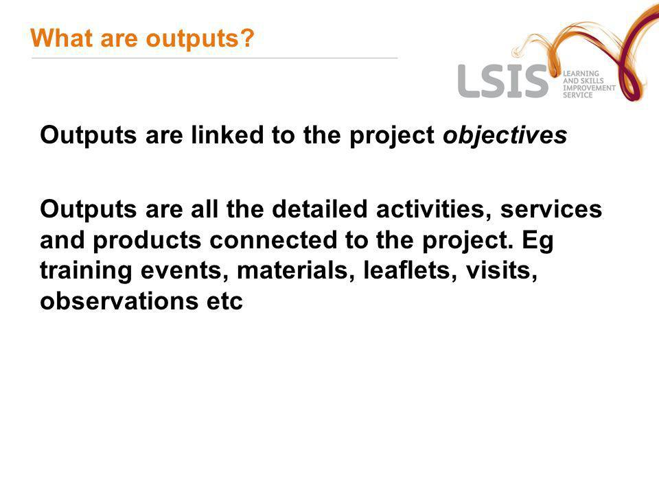 What are outputs Outputs are linked to the project objectives.