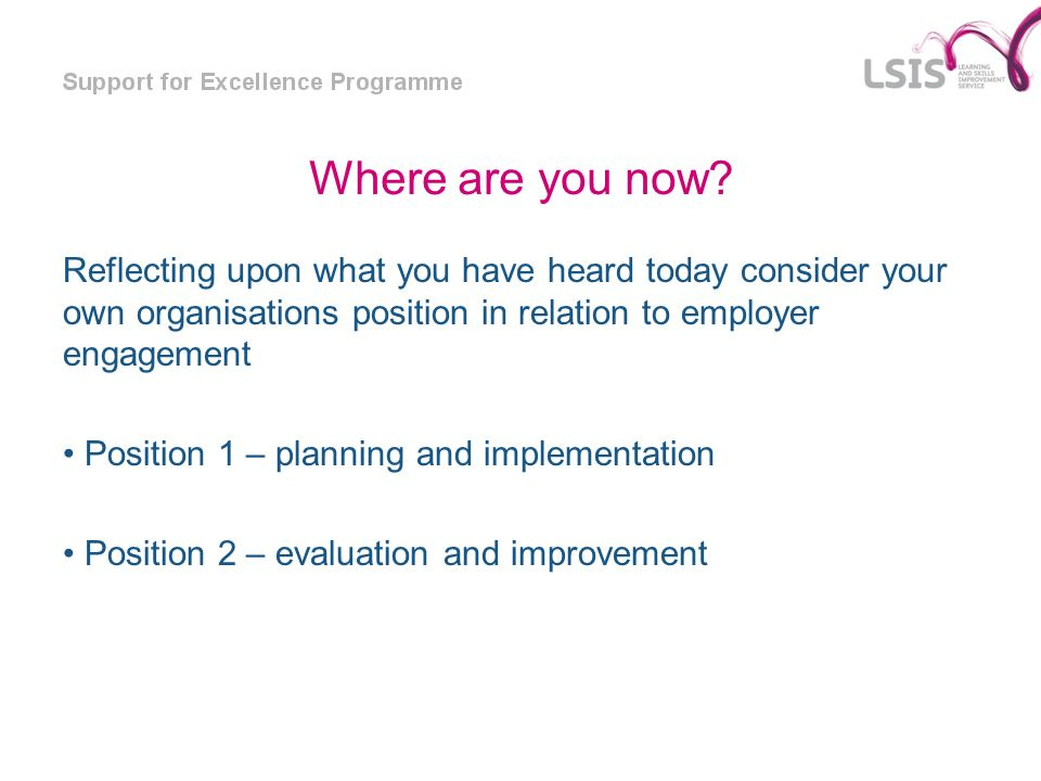 Where are you now Reflecting upon what you have heard today consider your own organisations position in relation to employer engagement.