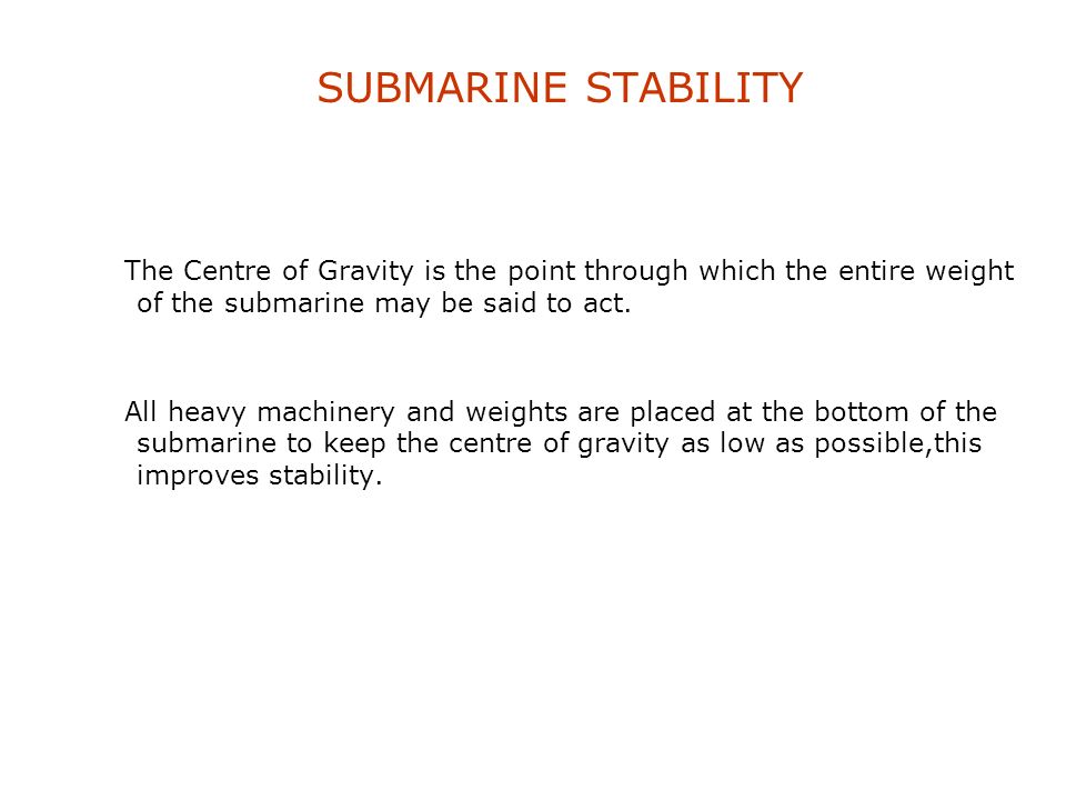 SUBMARINE STABILITY The Centre of Gravity is the point through which the entire weight of the submarine may be said to act.