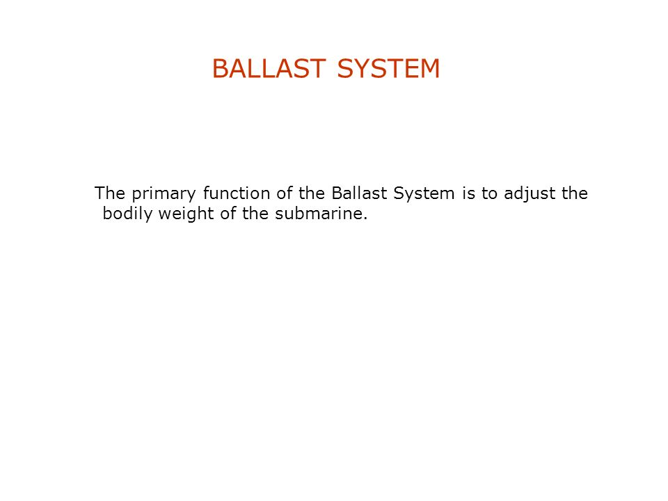 BALLAST SYSTEM The primary function of the Ballast System is to adjust the bodily weight of the submarine.
