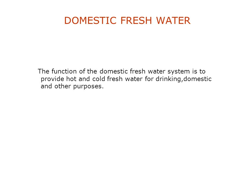 DOMESTIC FRESH WATER The function of the domestic fresh water system is to provide hot and cold fresh water for drinking,domestic and other purposes.