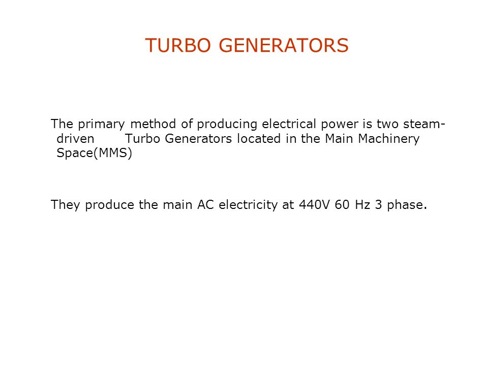 TURBO GENERATORS The primary method of producing electrical power is two steam-driven Turbo Generators located in the Main Machinery Space(MMS)