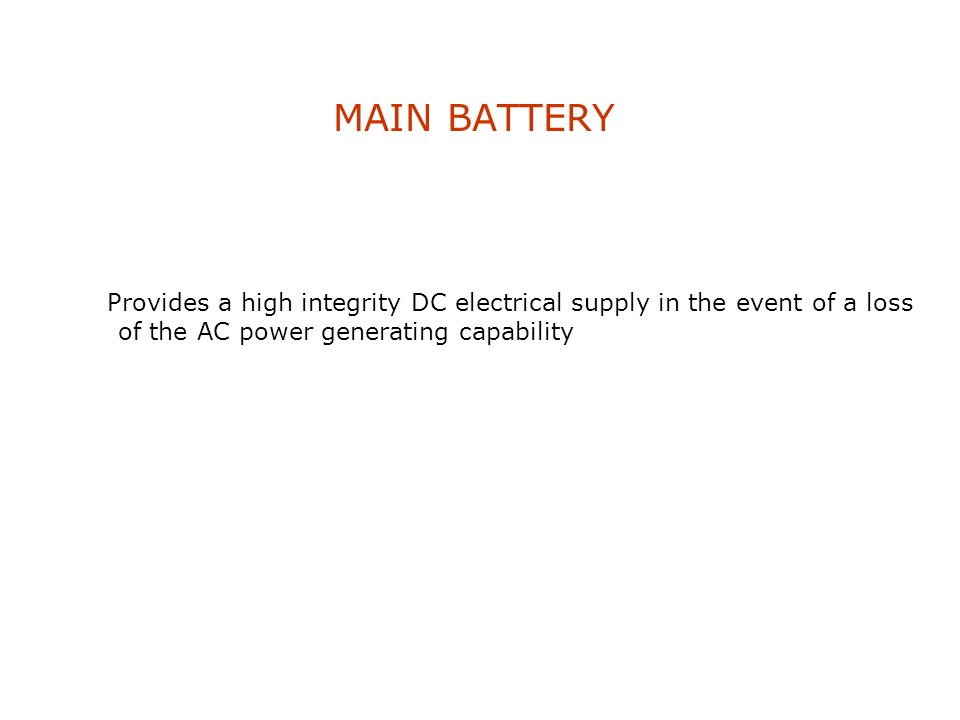 MAIN BATTERY Provides a high integrity DC electrical supply in the event of a loss of the AC power generating capability.