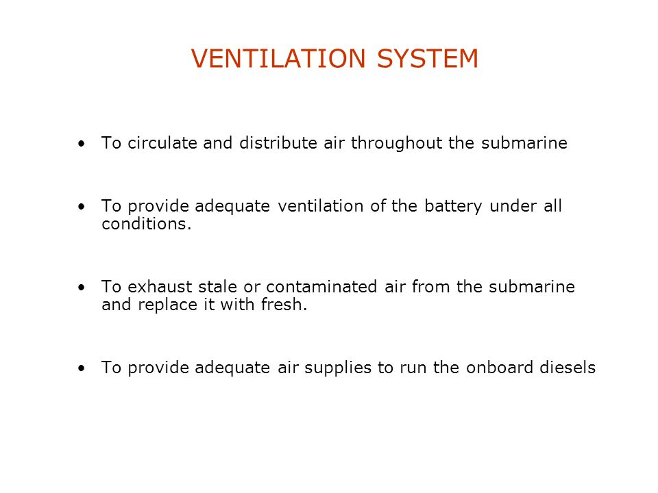 VENTILATION SYSTEM To circulate and distribute air throughout the submarine. To provide adequate ventilation of the battery under all conditions.