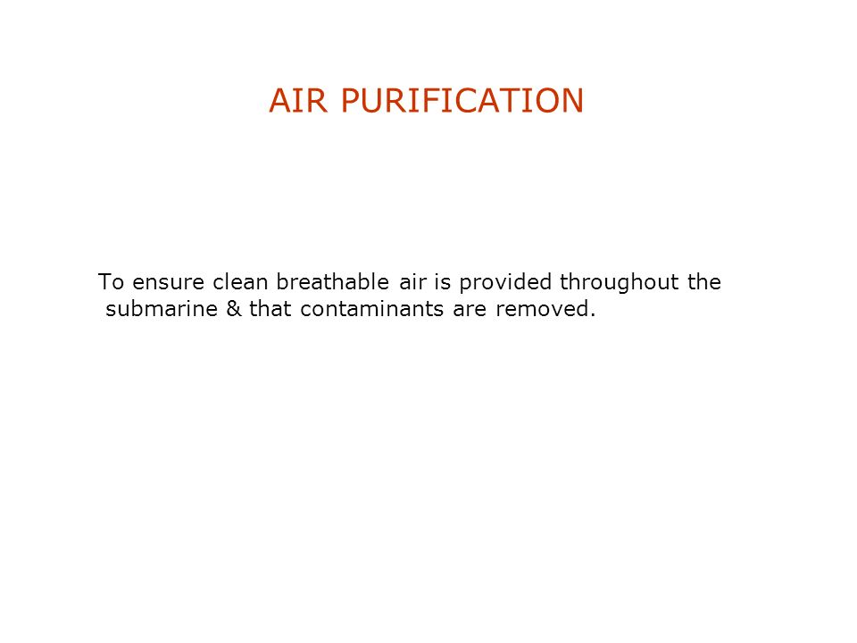 AIR PURIFICATION To ensure clean breathable air is provided throughout the submarine & that contaminants are removed.