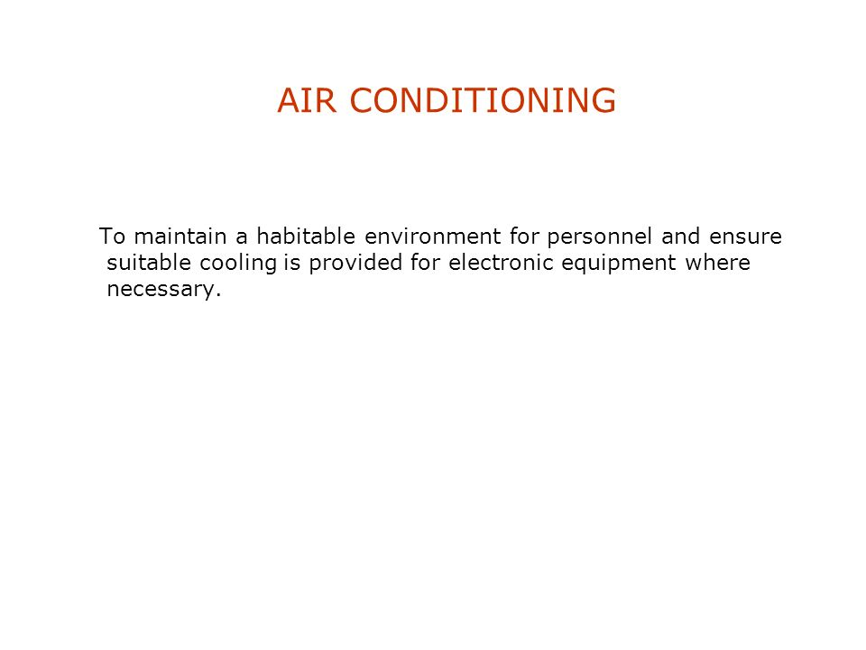 AIR CONDITIONING To maintain a habitable environment for personnel and ensure suitable cooling is provided for electronic equipment where necessary.