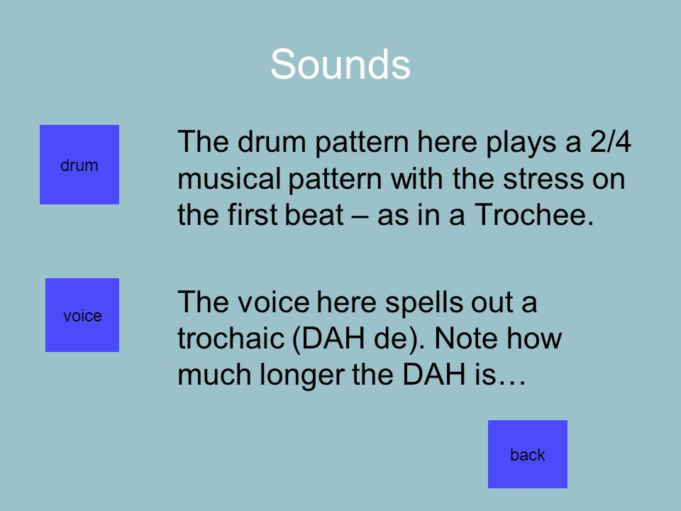 Sounds The drum pattern here plays a 2/4 musical pattern with the stress on the first beat – as in a Trochee.