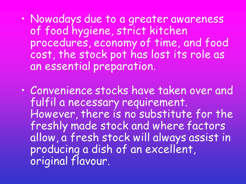 Nowadays due to a greater awareness of food hygiene, strict kitchen procedures, economy of time, and food cost, the stock pot has lost its role as an essential preparation.