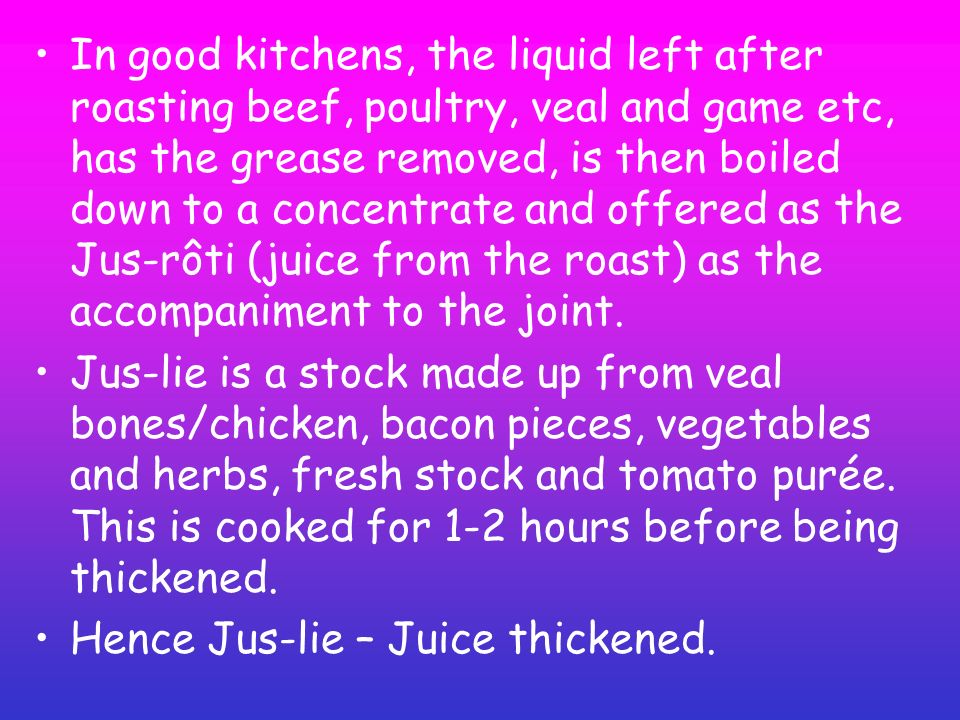 In good kitchens, the liquid left after roasting beef, poultry, veal and game etc, has the grease removed, is then boiled down to a concentrate and offered as the Jus-rôti (juice from the roast) as the accompaniment to the joint.