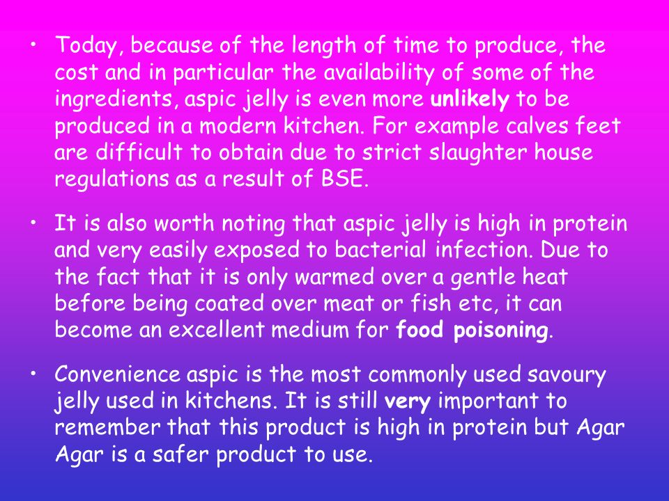 Today, because of the length of time to produce, the cost and in particular the availability of some of the ingredients, aspic jelly is even more unlikely to be produced in a modern kitchen. For example calves feet are difficult to obtain due to strict slaughter house regulations as a result of BSE.