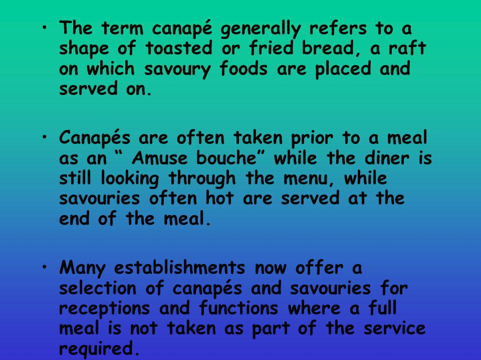 The term canapé generally refers to a shape of toasted or fried bread, a raft on which savoury foods are placed and served on.