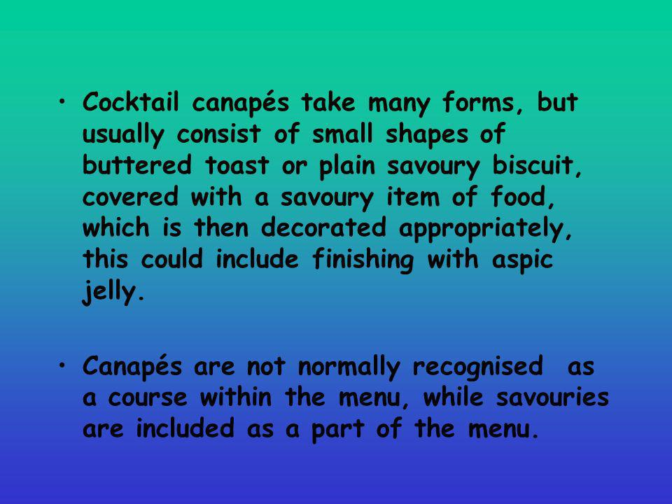 Cocktail canapés take many forms, but usually consist of small shapes of buttered toast or plain savoury biscuit, covered with a savoury item of food, which is then decorated appropriately, this could include finishing with aspic jelly.