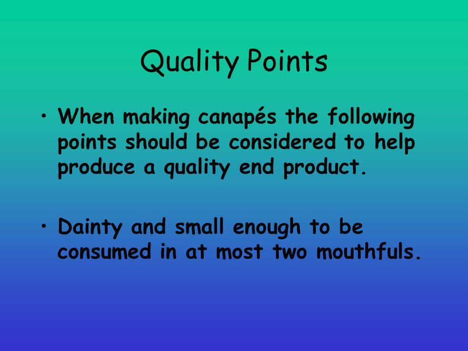 Quality Points When making canapés the following points should be considered to help produce a quality end product.