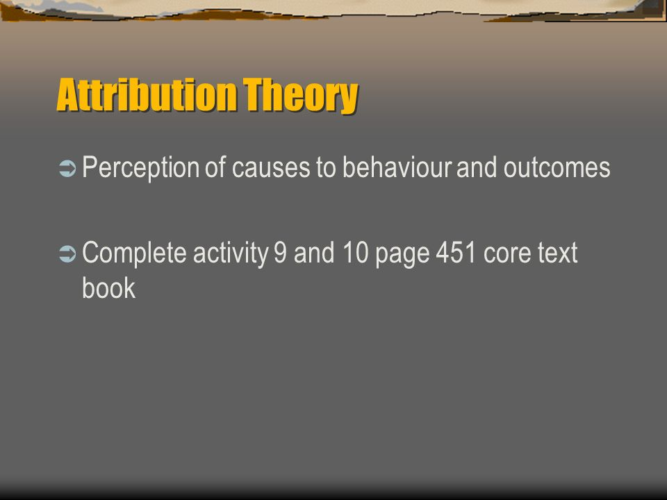 Attribution Theory Perception of causes to behaviour and outcomes
