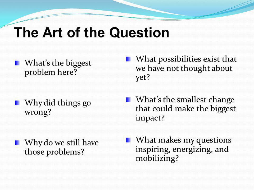 The Art of the Question What possibilities exist that we have not thought about yet What's the smallest change that could make the biggest impact