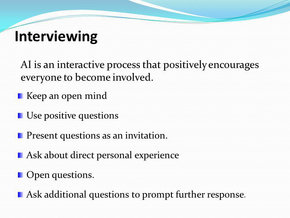 Interviewing AI is an interactive process that positively encourages everyone to become involved. Keep an open mind.