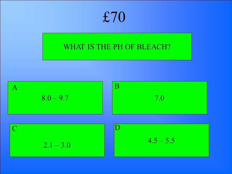 £70 WHAT IS THE PH OF BLEACH 8.0 – 9.7 A B 7.0 C D 2.1 – 3.0