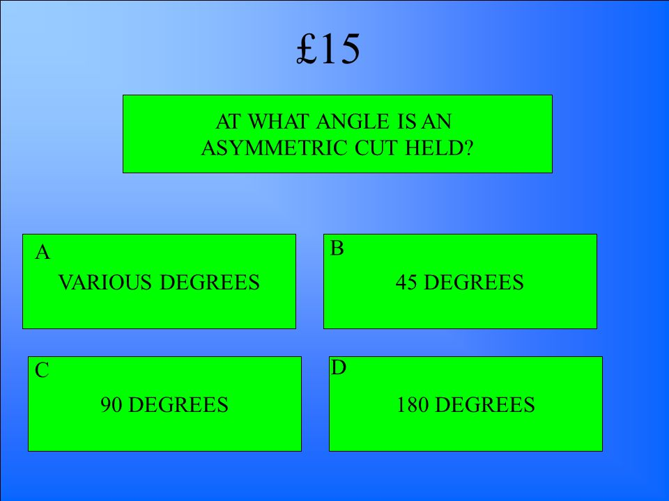£15 AT WHAT ANGLE IS AN ASYMMETRIC CUT HELD VARIOUS DEGREES A B