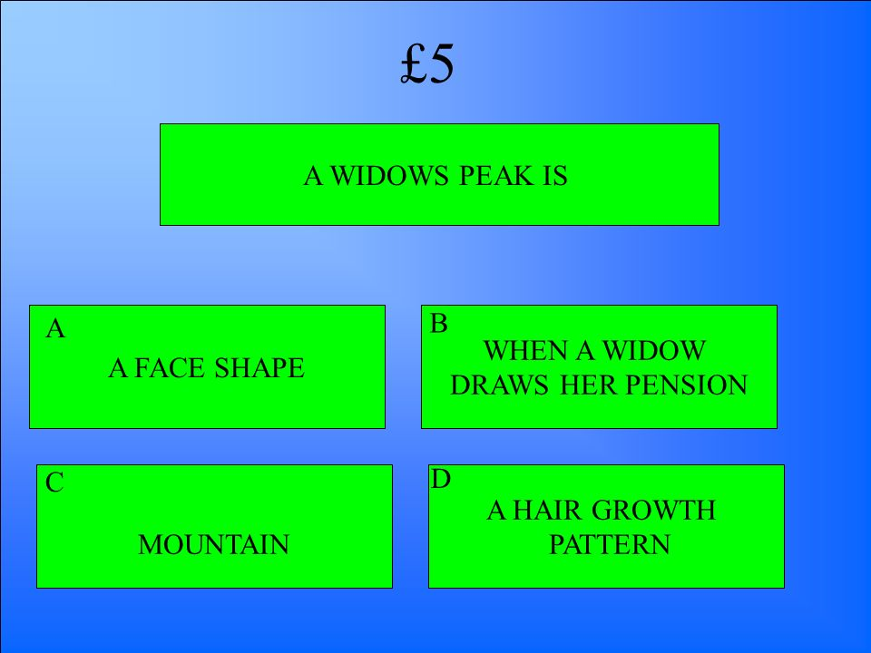 £5 A WIDOWS PEAK IS A FACE SHAPE A B WHEN A WIDOW DRAWS HER PENSION C