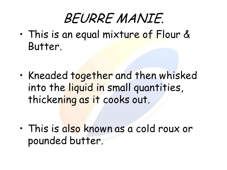 BEURRE MANIE. This is an equal mixture of Flour & Butter.