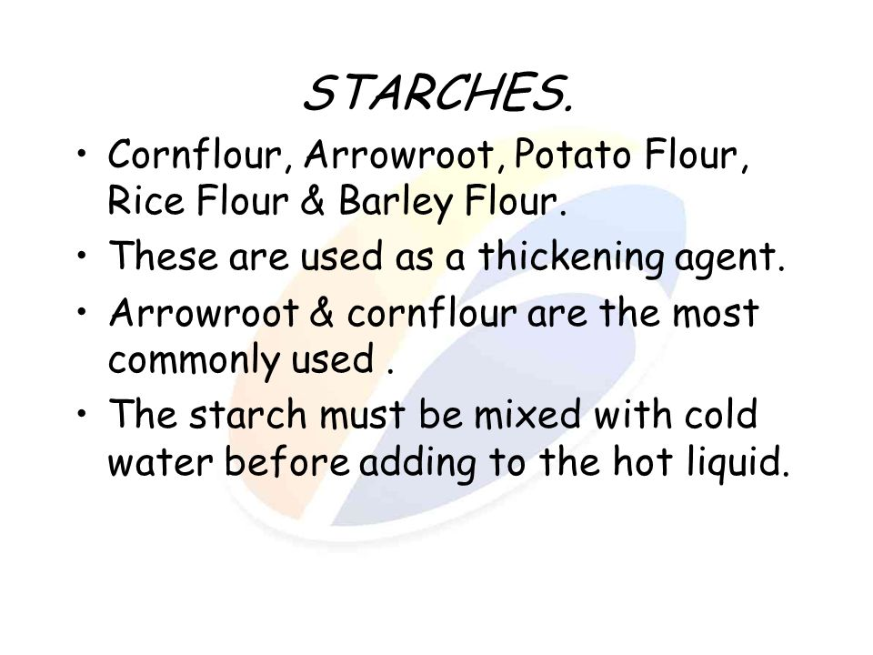 STARCHES. Cornflour, Arrowroot, Potato Flour, Rice Flour & Barley Flour. These are used as a thickening agent.