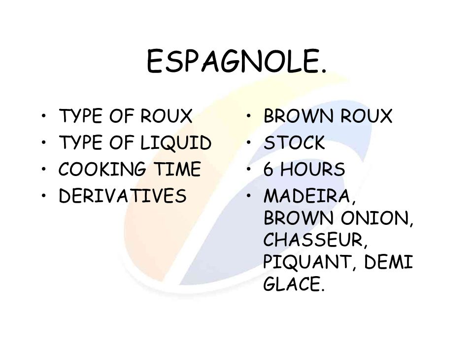 ESPAGNOLE. TYPE OF ROUX TYPE OF LIQUID COOKING TIME DERIVATIVES