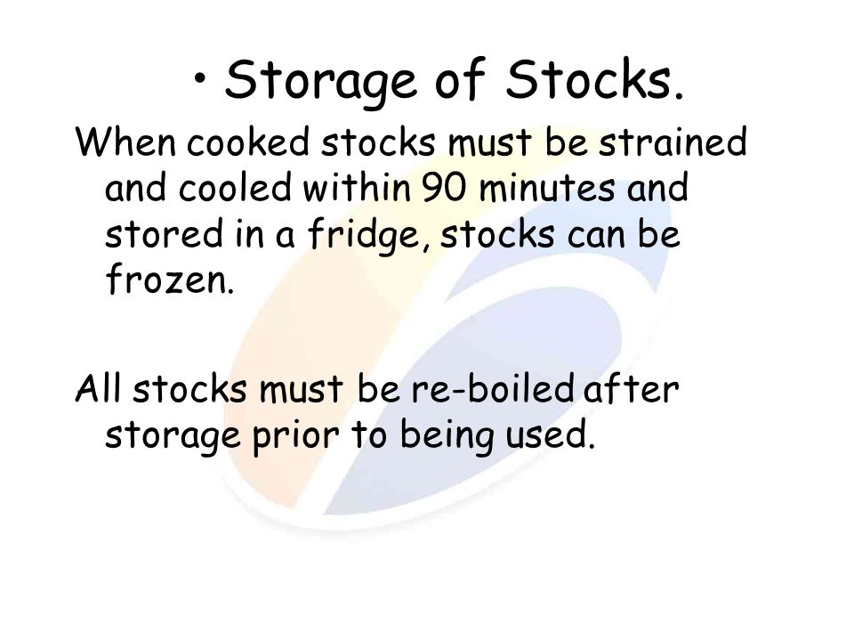 Storage of Stocks. When cooked stocks must be strained and cooled within 90 minutes and stored in a fridge, stocks can be frozen.
