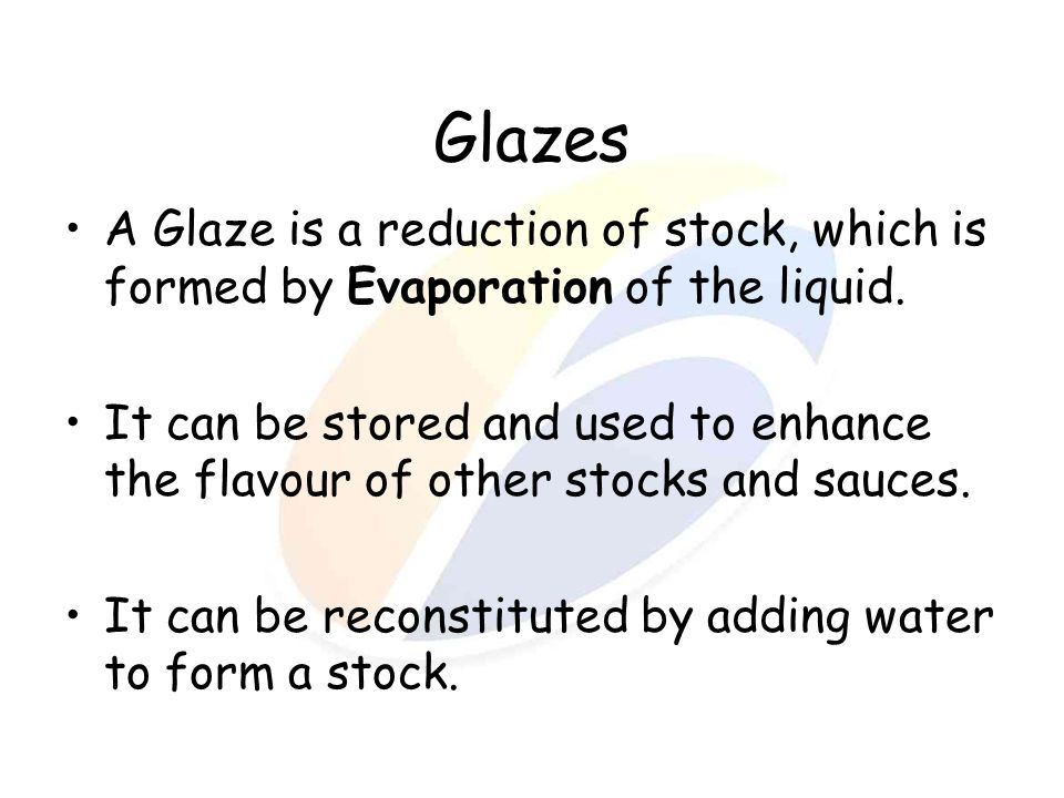 Glazes A Glaze is a reduction of stock, which is formed by Evaporation of the liquid.