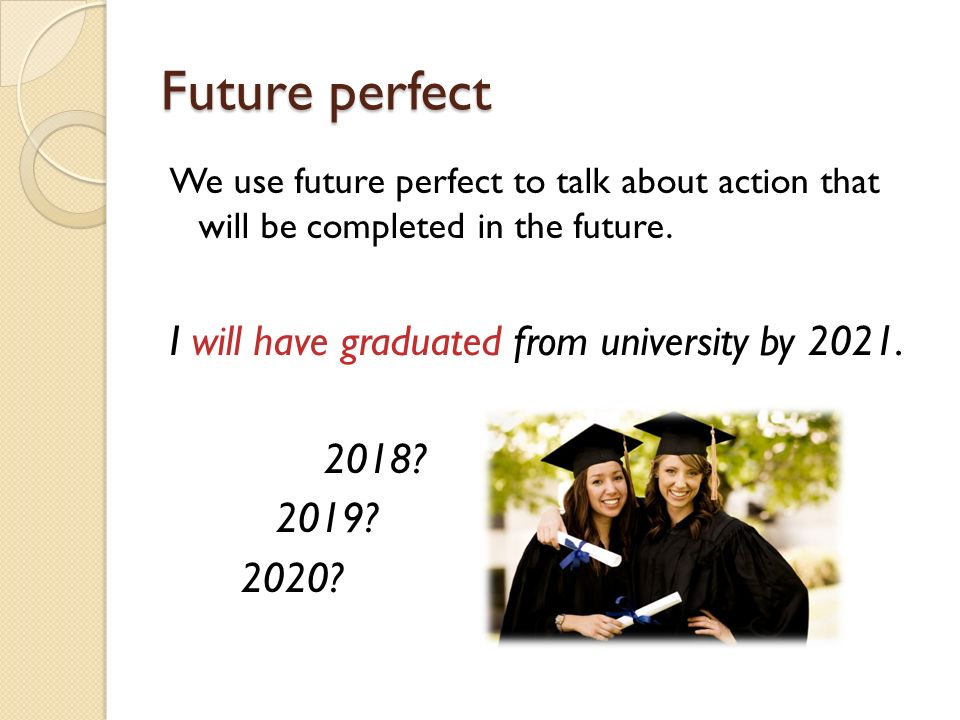 Future perfect I will have graduated from university by