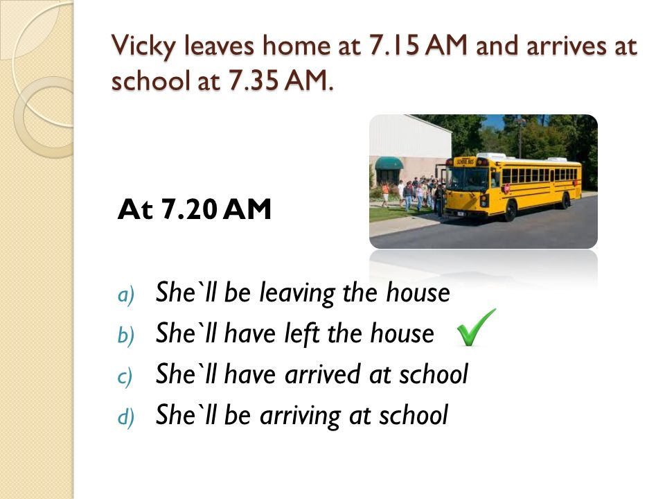 Vicky leaves home at 7.15 AM and arrives at school at 7.35 AM.