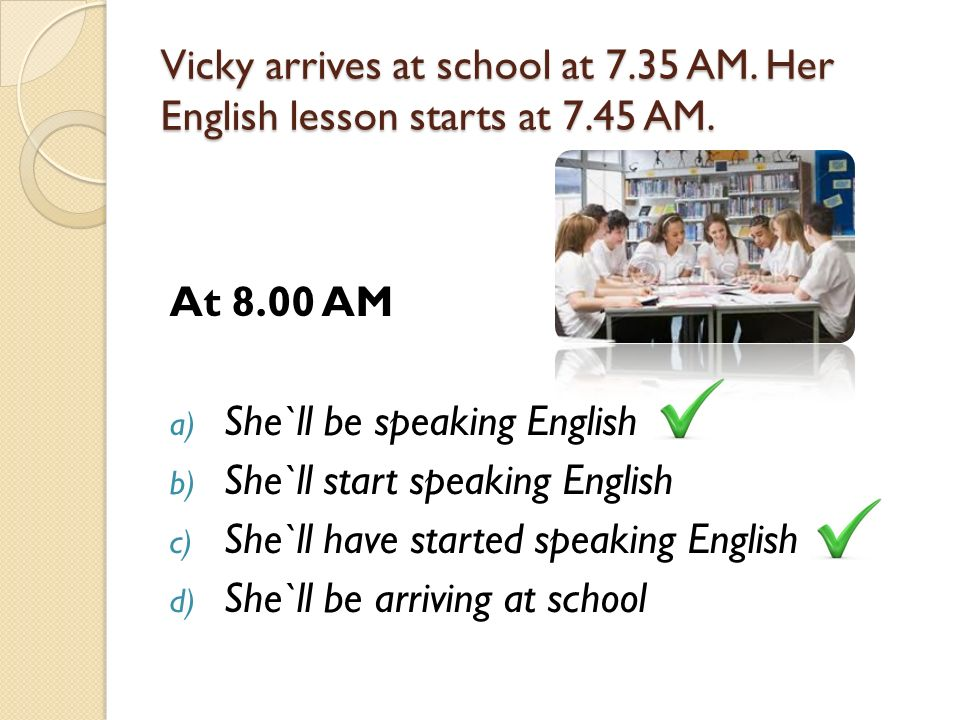 Vicky arrives at school at AM. Her English lesson starts at 7