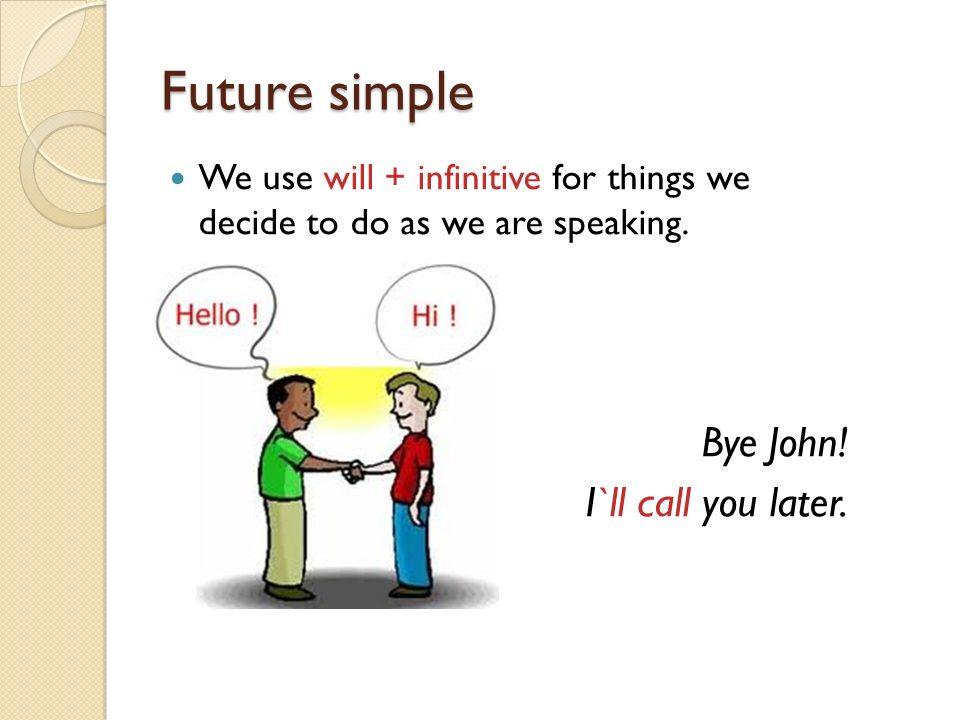 Future simple Bye John! I`ll call you later.