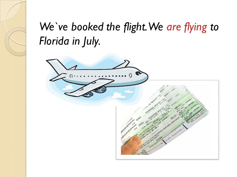 We`ve booked the flight. We are flying to Florida in July.