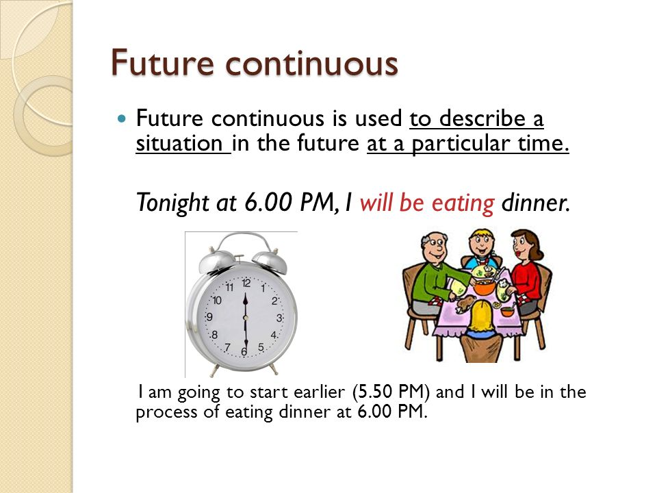 Future continuous Tonight at 6.00 PM, I will be eating dinner.